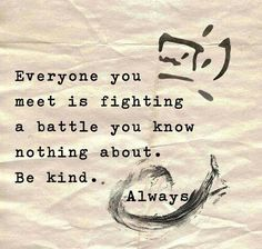 Everyone you meet is fighting a battle you know nothing about. Be kind. Always. Dont judge