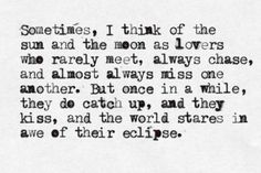 sometimes I think of the sun and the moon as lovers...and when they kiss, the world stares in awe of their eclipse.