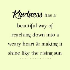 KINDNESS has a beautiful way of reaching down into a weary heart and making it shine like the shining sun.