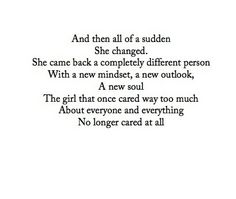 And then all of the sudden she changed. She came back a completely different person with a new mindset, a new outlook, a new soul. The girl that once cared way too much about everyone and everything no longer cared at all. - She different now.