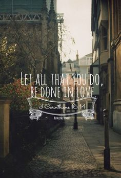 Let all that you do, be done in love. 1 Corinthians 16:14