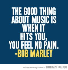 The good thing about music is when it hits you, you feel no pain. - music quote by Bob Marley