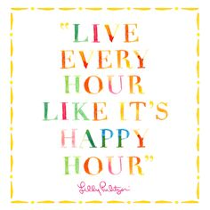 Live every hour like it's happy hour. #LillySaid