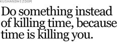 Do something instead of killing time, because time is killing you.