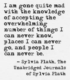 Sylvia Plath, The Unabridged Journals of Sylvia Plath. This is the closest anyone will ever come to anonymously describing me.