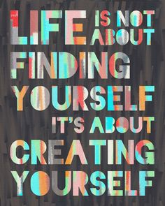 """Life is not about finding yourself- it's about creating yourself."""