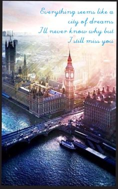 """""""Everything seems like a city of dreams. I never know why but I still miss you""""  City of Dreams by Dirty South & Alesso"""