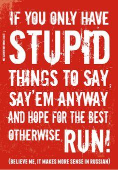 ... STUPID... RUN!   (Believe me, it makes more sense in Russian)