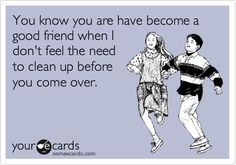 Funny Friendship Ecard: You know you are have become a good friend when I don't feel the need to clean up before you come over.