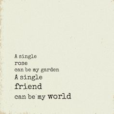 A single rose can be my garden. A single friend can be my world