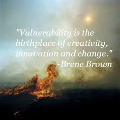 Vulnerability is the birthplace of creativity, innovation and change. Brene Brown