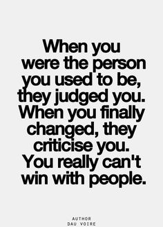 So true, and when you do something or change it's never good enough . I'm done trying for everyone else , I could care less what people say anymore