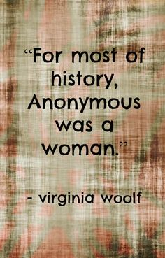 """""""For most of history, anonymous was a woman."""" - Virginia Woolf"""