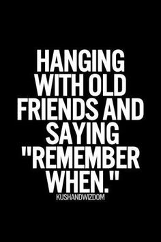 """Hanging with old friends and saying """"remember when"""""""