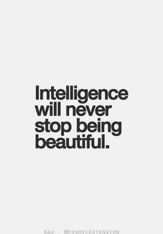 Intelligence will never stop being beautiful..