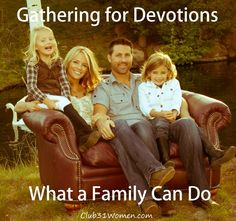 Leading our children to love the Word and to grow together. Gathering for Devotions: What a Family Can Do