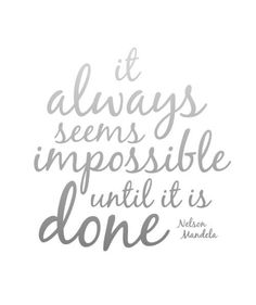 """It always seems impossible until it is done."" Nelson Mandela"