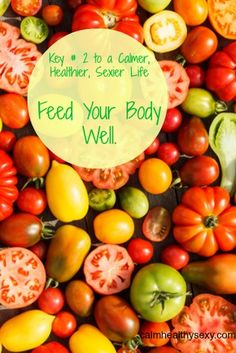 Feed your body well - Key #2 to living a calmer, healthier, sexier life.  www.calmhealthysexy.com
