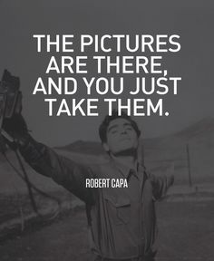 """""""The pictures are there and you just take them"""" - Robert Capa #photography #quote"""