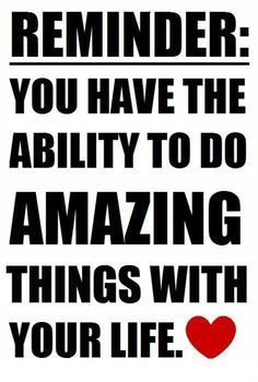reminder: you have the ability to do amazing things with your LIFE