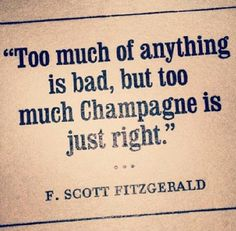 Too much of everything is bad, but too much champagne is just right. -The Great Gatsby, F Scott Fitzgerald