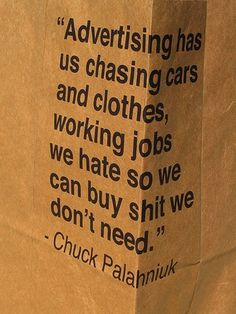 """""""Advertising has us chasing cars and clothes, working jobs we hate so we can buy shit we don't need"""" - Chuck Palahniuk."""