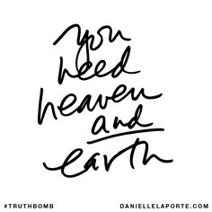You need heaven and earth. Subscribe: DanielleLaPorte.com #Truthbomb #Words #Quotes