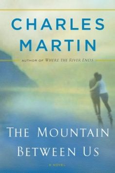 """""""The Mountain Between Us"""" by Charles Martin - Probably his best book!"""