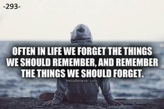 Often in life we forget the things we should remember, and remember the things we should forget.