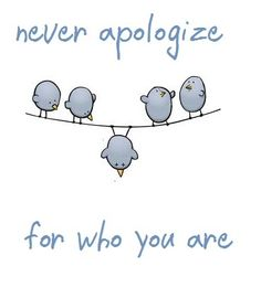 Never apologize for who you are.