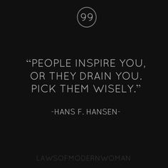 People Inspire You Or They Drain You. Pick Them Wisely.