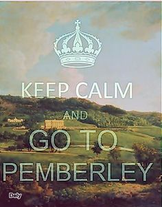 Keep Calm and Go To Pemberley IM IN LOVE WITH PRIDE AND PREJUDICE.