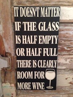 It Doesnt Matter If The Glass Is Half Empty Or Half Full, There Is Clearly Room For More Wine. Wood Sign 12 x 24 For sale is a hand made