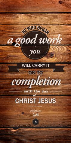 Philippians 1:6 ~ He who began a good work in you will carry it on to completion until the day of Christ Jesus...