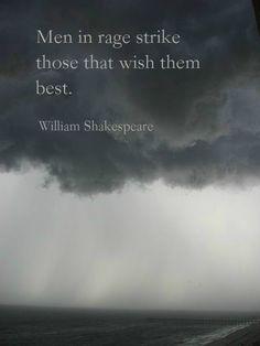 """Men in rage strike those that wish them best."" ― William Shakespeare"