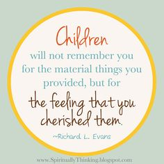 Children will not remember you for the material things you provided but for the feeling that you cherished them !!