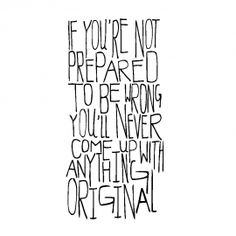 if you're not prepared to be wrong you'll never come up with anything original