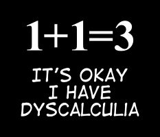 Dyscalculia....Although I have not been diagnosed with this - the fact I cannot even add up simple numbers, cannot remember numbers and often write them backwards kind of makes me think I have a bit of a math problem.  You think!?!