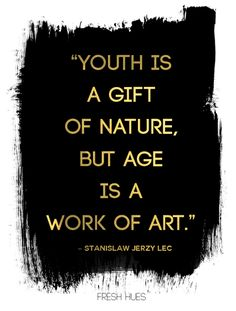 """""""Youth is a gift of nature, but age is a work of art"""" -"""