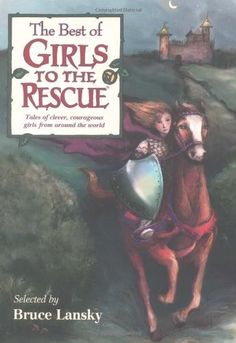 "The Best of Girls to the Rescue -- a collection 25 fairy tales of clever and courageous girls ""spunky enough to save the day when the going gets tough"""