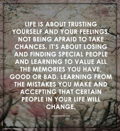Life is about trusting  yourself and your feelings. Not being afraid to take chances. It`s about losing and finding special people and learning to value all  the memories you have, good or bad. Learning from the mistakes you make and accepting that certain people in your life will change.