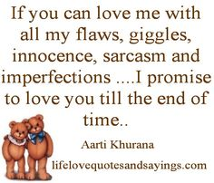 If you can love me with all my flaws, giggles, innocence, sarcasm and imperfections ....I promise to love you till the end of time..Aarti Khurana