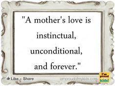 A mother's love is instinctual, unconditional, and forever.