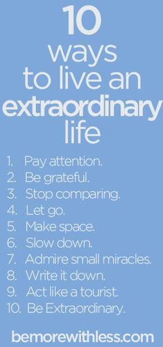 Read the article by Courtney Carver...she talks about each of the 10 points above.......10 Ways to Live an Extraordinary Life - Be More with Less