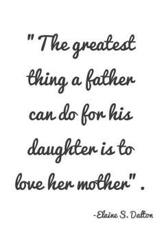 the greatest thing a father can do for his daughter is love her mother. YEP! Too bad so many father's forget that little eyes and ears watch and hear and that little girl's look to their daddy's to show them how their future husband should treat them.