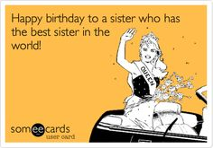 Funny Birthday Ecard: Happy birthday to a sister who has the best sister in the world!