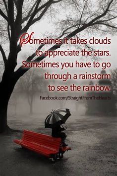 Sometimes you have to go through a rainstorm to see a rainbow.