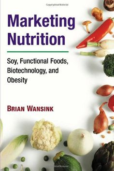 Marketing Nutrition: Soy, Functional Foods, Biotechnology, and Obesity (The Food Series) by Brian Wansink, http://www.amazon.com/dp/0252029429/ref=cm_sw_r_pi_dp_o4LJpb1BB11FT/182-0061930-4848133
