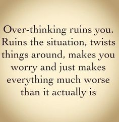 Over-thinking.