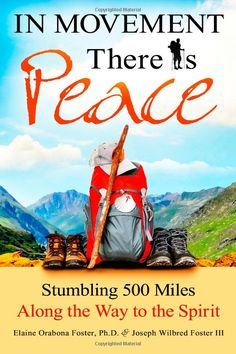In Movement There Is Peace: Stumbling 500 Miles Along the Way to the Spirit: Elaine Orabona Foster Ph.D., Joseph Wilbred Foster III: 9780989...